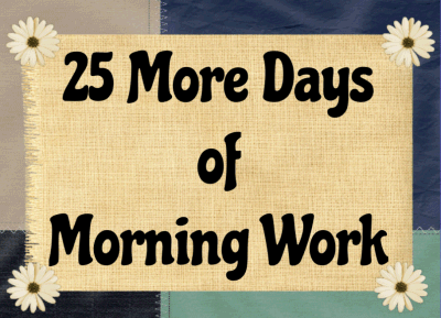 25 More Days of Morning Work